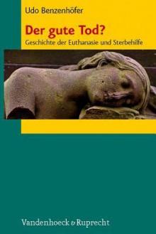 Der Gute Tod?: Geschichte Der Euthanasie Und Sterbehilfe - Udo Benzenhöfer
