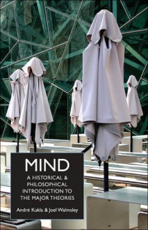 Mind: A Historical and Philosophical Introduction to the Major Theories - André Kukla, Joel Walmsley