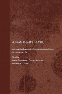 Human Rights in Asia: A Comparative Legal Study of Twelve Asian Jurisdictions, France and the USA (Routledge Law in Asia) - Randall Peerenboom, Carole J. Petersen, Albert H.y. Chen