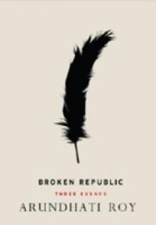 Broken Republic: Three Essays - Arundhati Roy