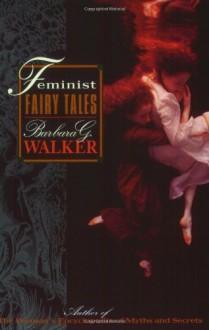 Feminist Fairy Tales - Barbara G. Walker