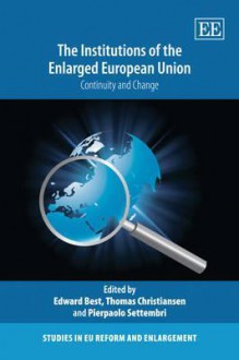 The Institutions of the Enlarged European Union: Continuity and Change. Edited by E. Best, T. Christiansen, P. Settembri - Edward Best, Thomas Christiansen, Pierpaolo Settembri