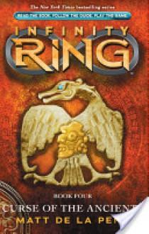 Infinity Ring Book 4: Curse of the Ancients - De La Pena, Matt, Matt de la Pena