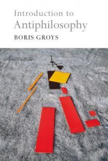 Introduction to Antiphilosophy - Boris Groys, David Fernbach