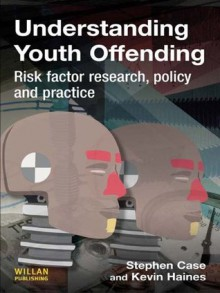 Understanding Youth Offending: Risk Factor Reserach, Policy and Practice - Stephen Case, Kevin Haines