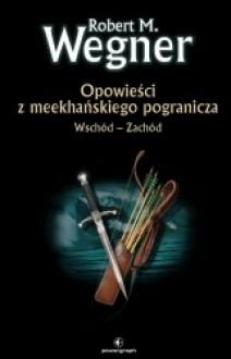 Opowieści z meekhańskiego pogranicza. Wschód - Zachód - Robert M. Wegner