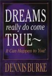 Dreams Really Do Come True: It Can Happen to You! - Dennis Burke