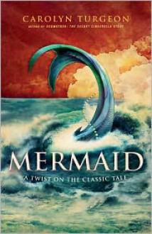 Mermaid: A Twist on the Classic Tale - Carolyn Turgeon