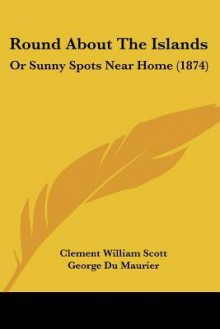 Round about the Islands: Or Sunny Spots Near Home (1874) - Clement William Scott, George du Maurier