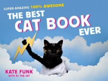 The Best Cat Book Ever: Super-Amazing, 100% Awesome - Kate Funk