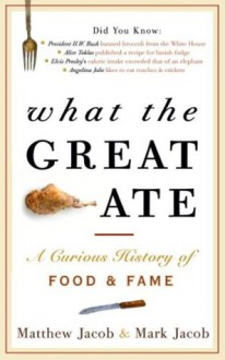 What the Great Ate: A Curious History of Food and Fame - Matthew Jacob, Mark Jacob