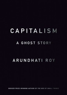 Capitalism: A Ghost Story - Arundhati Roy