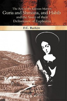 The Acts of the Edessan Martyrs Guria and Shmona, and Habib and the Story of Their Deliverance of Euphemia - F.C. Burkitt