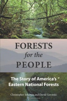 Forests for the People: The Story of America's Eastern National Forests - Christopher Johnson, David Govatski