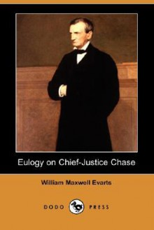 Eulogy on Chief-Justice Chase (Dodo Press) - William Maxwell Evarts