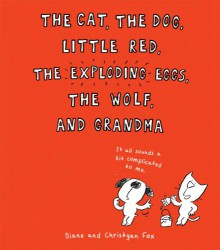 The Cat, the Dog, Little Red, the Exploding Eggs, the Wolf, and Grandma - Diane Fox, Christyan Fox