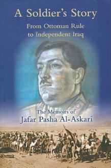A Soldier's Story: From Ottoman Rule to Independent Iraq: The Memoirs of Jafar Pasha Al-Askari (1885-1936) - Jafar Pasha Al-Askari, William Facey