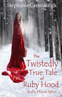 The Twistedly True Tale of Ruby Hood - Stephanie Greenhalgh