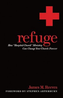 "Refuge: How ""Hospital Church"" Ministry Can Change Your Church Forever - James Reeves, Stephen Arterburn"