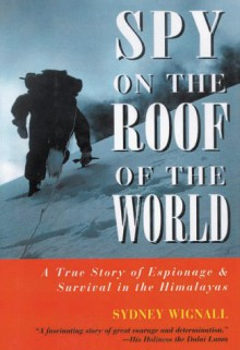Spy on the Roof of the World: A True Story of Espionage and Survival in the Himalayas - Sydney Wignall