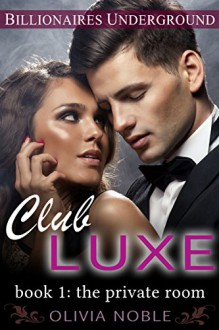 Club Luxe 1: The Private Room (Billionaires Underground) - Olivia Noble