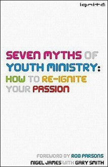 Seven Myths of Youth Ministry: How to Re-Ignite Your Passion - Nigel James, Gary Smith
