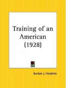 The Training of an American: The Earlier Life and Letters of Walter H. Page, 1855-1913 - Burton J. Hendrick, Walter Hines Page