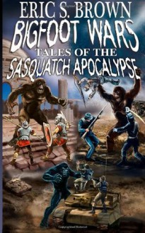 Bigfoot Wars: Tales of The Sasquatch Apocalypse - Eric S. Brown