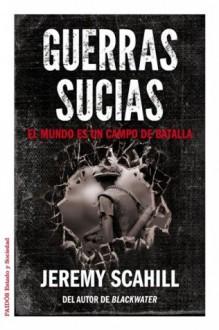 Guerras sucias: El mundo es un campo de batalla (Spanish Edition) - Jeremy Scahill, Inigo Garcia Ureta, Albino Santos Mosquera