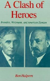 Clash of Heroes, A: Brandeiz, Weizmann and American Zionism - Ben Halpern