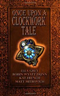 Once Upon a Clockwork Tale - Ella Grey, Robin Wyatt Dunn, Katina French, Matt Mitrovich