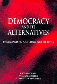 Democracy and Its Alternatives: Understanding Post-Communist Societies - Richard Rose, William Mishler