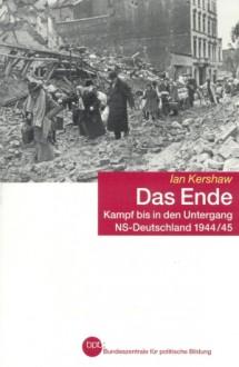 Das Ende: Kampf bis in den Untergang-NS-Deutschland 1944/45 - Ian Kershaw, Klaus Binder, Bernd Leineweber, Martin Pfeiffer