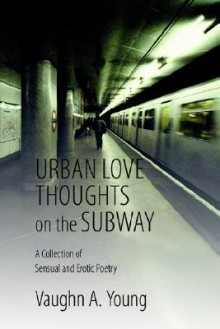 Urban Love Thoughts on the Subway: A Collection of Sensual and Erotic Poetry - Vaughn Young