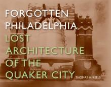 Forgotten Philadelphia: Lost Architecture of the Quaker City - Thomas H. Keels