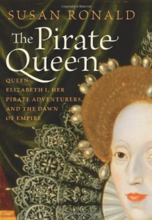 The Pirate Queen Queen Elizabeth I, Her Pirate Adventurers, and the Dawn of Empire - Susan Ronald