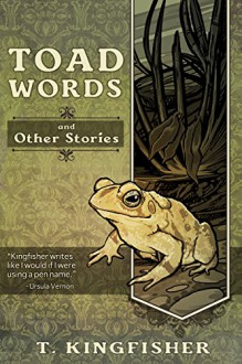 Toad Words And Other Stories - T. Kingfisher