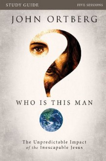 Who Is This Man? Study Guide: The Unpredictable Impact of the Inescapable Jesus - John Ortberg
