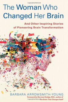 The Woman Who Changed Her Brain: And Other Inspiring Stories of Pioneering Brain Transformation - Barbara Arrowsmith-Young,Norman Doidge