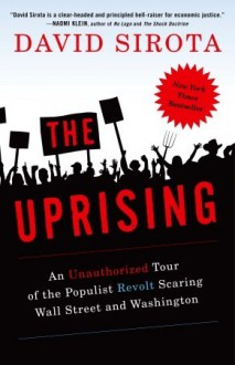The Uprising: An Unauthorized Tour of the Populist Revolt Scaring Wall Street and Washington - David Sirota