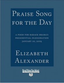Praise Song for the Day: A Poem for Barack Obama's Presidential Inauguration, January 20, 2009 - Elizabeth Alexander