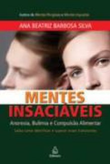 Mentes Insaciáveis - Anorexia, Bulimia E Compulsão Alimentar - Ana Beatriz Barbosa Silva