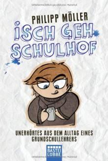 Isch geh Schulhof: Unerhörtes aus dem Alltag eines Grundschullehrers - Philipp Möller