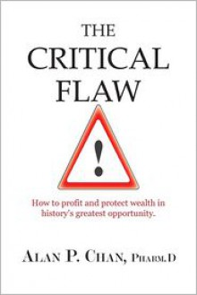 The Critical Flaw: How to Profit and Protect Wealth in History's Greatest Opportunity. - Alan Chan