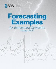 Forecasting Examples for Business and Economics Using SAS(R) - SAS Publishing, Brent Cohen