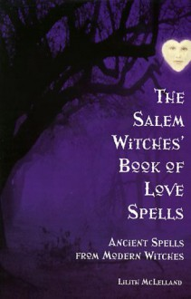 The Salem Witches Book Of Love Spells: Ancient Spells from Modern Witches - Lilith McLelland