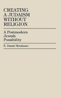 Creating a Judaism Without Religion: A Postmodern Jewish Possibility - S. Daniel Breslauer
