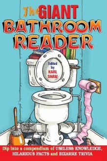 The Giant Bathroom Reader: Dip Into a Compendium of Useless Knowledge, Hilarious Facts, and Bizarre Trivia - Karl Shaw