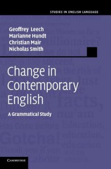 Change in Contemporary English - Geoffrey N. Leech, Marianne Hundt, Christian Mair, Nicholas Smith