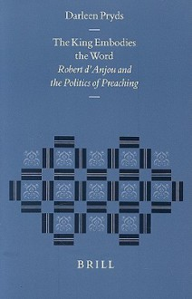 The King Embodies the Word: Robert D'Anjou and the Politics of Preaching - Darleen N. Pryds